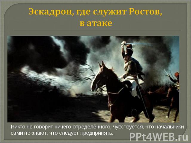 Эскадрон, где служит Ростов, в атаке Никто не говорит ничего определённого, чувствуется, что начальники сами не знают, что следует предпринять.