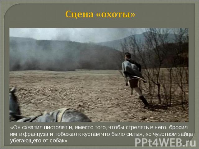 Сцена «охоты» «Он схватил пистолет и, вместо того, чтобы стрелять в него, бросил им в француза и побежал к кустам что было силы», «с чувством зайца, убегающего от собак»