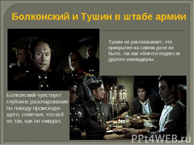 Болконский и Тушин в штабе армии Тушин не рассказывает, что прикрытия на самом деле не было, так как «боится подвести другого командира». Болконский чувствует глубокое разочарование по поводу происходя- щего, отмечая, что всё не так, как он ожидал.