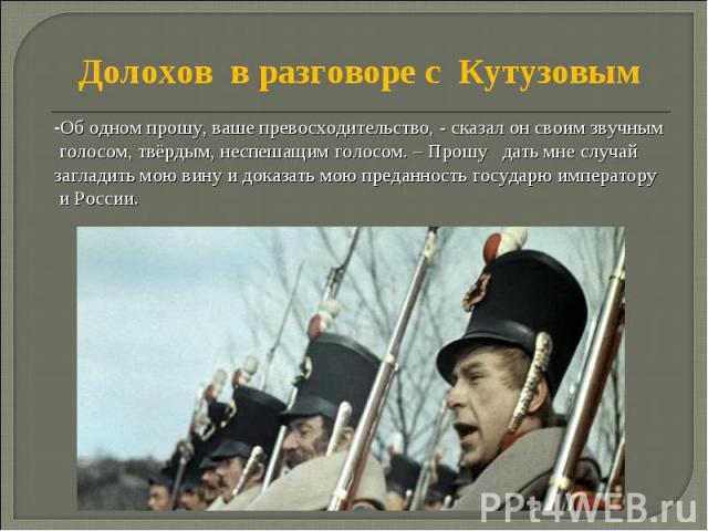 Долохов в разговоре с Кутузовым Об одном прошу, ваше превосходительство, - сказал он своим звучным голосом, твёрдым, неспешащим голосом. – Прошу дать мне случай загладить мою вину и доказать мою преданность государю императору и России.