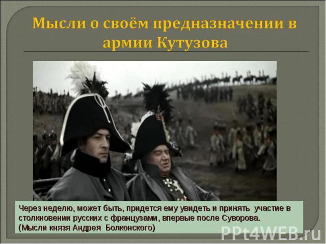 Мысли о своём предназначении в армии Кутузова Через неделю, может быть, придется ему увидеть и принять участие в столкновении русских с французами, впервые после Суворова. (Мысли князя Андрея Болконского)