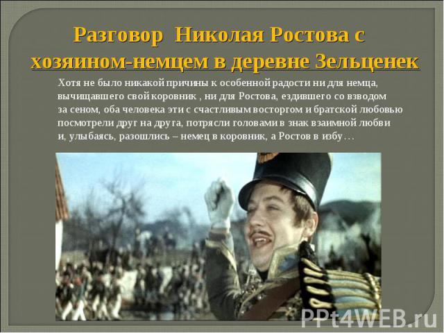 Разговор Николая Ростова с хозяином-немцем в деревне Зельценек Хотя не было никакой причины к особенной радости ни для немца, вычищавшего свой коровник , ни для Ростова, ездившего со взводом за сеном, оба человека эти с счастливым восторгом и братск…