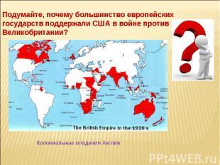 Подумайте, почему большинство европейских государств поддержали США в войне прот