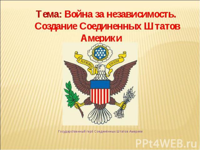 Тема: Война за независимость. Создание Соединенных Штатов Америки Государственный герб Соединённых Штатов Америки