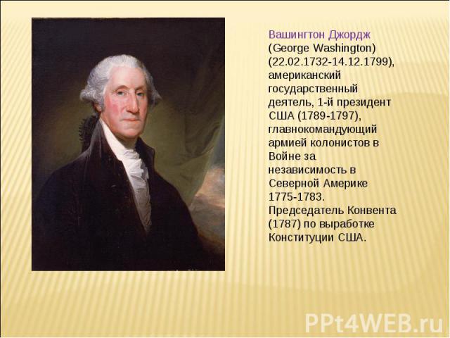 Вашингтон Джордж (George Washington) (22.02.1732-14.12.1799), американский государственный деятель, 1-й президент США (1789-1797), главнокомандующий армией колонистов в Войне за независимость в Северной Америке 1775-1783. Председатель Конвента (1787…
