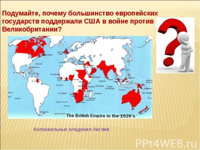 Подумайте, почему большинство европейских государств поддержали США в войне против Великобритании? Колониальные владения Англии