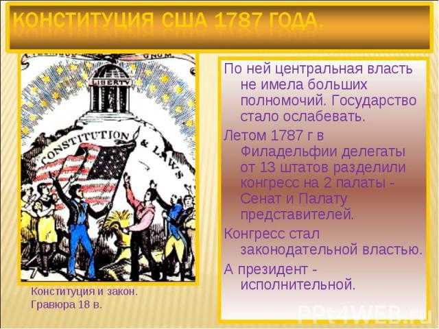 Конституция США 1787 года. По ней центральная власть не имела больших полномочий. Государство стало ослабевать. Летом 1787 г в Филадельфии делегаты от 13 штатов разделили конгресс на 2 палаты - Сенат и Палату представителей. Конгресс стал законодате…