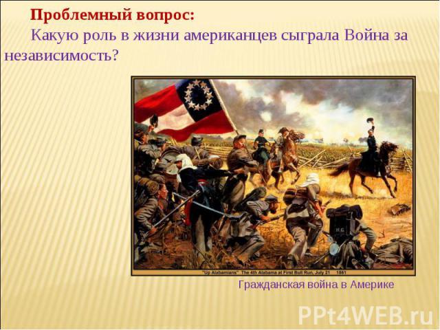 Проблемный вопрос: Какую роль в жизни американцев сыгралаВойна за независимость? Гражданская война в Америке