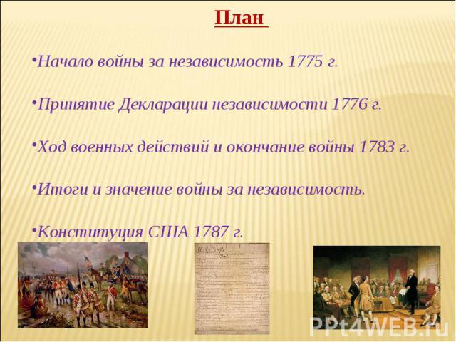 План Начало войны за независимость 1775 г. Принятие Декларации независимости 1776 г. Ход военных действий и окончание войны 1783 г. Итоги и значение войны за независимость. Конституция США 1787 г.