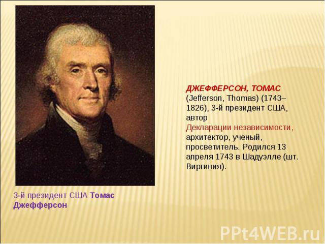 ДЖЕФФЕРСОН, ТОМАС (Jefferson, Thomas) (1743–1826), 3-й президент США, автор Декларации независимости, архитектор, ученый, просветитель. Родился 13 апреля 1743 в Шадуэлле (шт. Виргиния). 3-й президент США Томас Джефферсон