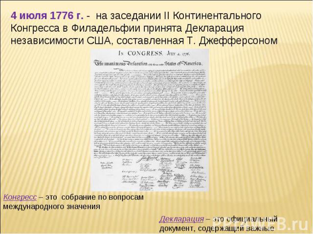 4 июля 1776 г. - на заседании II Континентального Конгресса в Филадельфии принята Декларация независимости США, составленная Т. Джефферсоном Конгресс – это собрание повопросам международного значения Декларация – это официальный документ, содержащ…