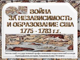 ВОЙНА ЗА НЕЗАВИСИМОСТЬ И ОБРАЗОВАНИЕ США 1775 - 1783 г.г. Энгельсский государств