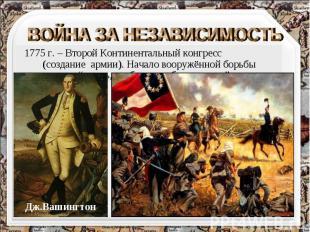 ВОЙНА ЗА НЕЗАВИСИМОСТЬ 1775 г. – Второй Континентальный конгресс (создание армии