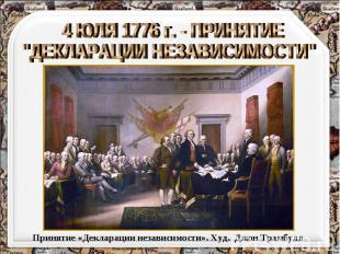 """4 ЮЛЯ 1776 г. - ПРИНЯТИЕ """"ДЕКЛАРАЦИИ НЕЗАВИСИМОСТИ"""" Принятие «Декларации независ"""