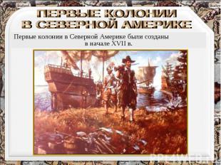ПЕРВЫЕ КОЛОНИИ В СЕВЕРНОЙ АМЕРИКЕ Первые колонии в Северной Америке были созданы