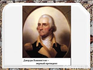 Джордж Вашингтон – первый президент