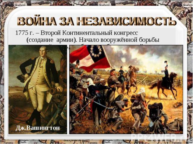 ВОЙНА ЗА НЕЗАВИСИМОСТЬ 1775 г. – Второй Континентальный конгресс (создание армии). Начало вооружённой борьбы