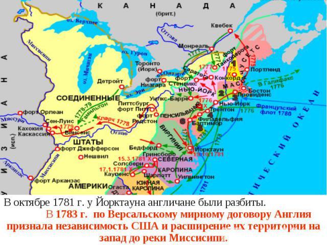 В октябре 1781 г. у Йорктауна англичане были разбиты. В 1783 г. по Версальскому мирному договору Англия признала независимость США и расширение их территории на запад до реки Миссисипи.