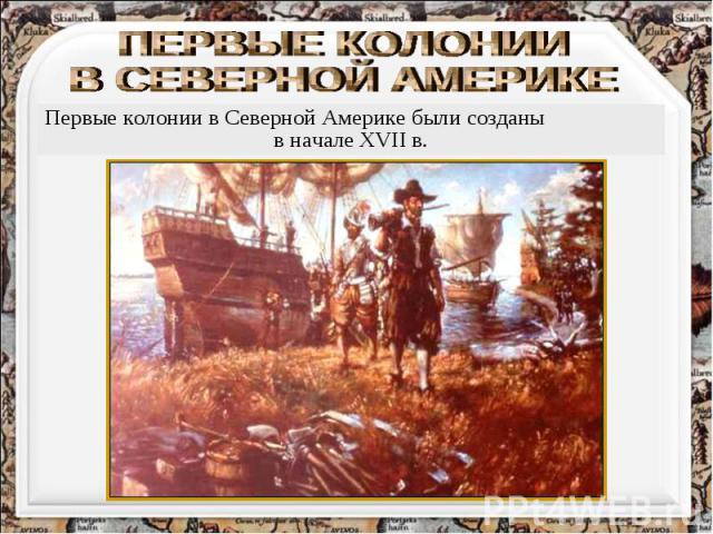 ПЕРВЫЕ КОЛОНИИ В СЕВЕРНОЙ АМЕРИКЕ Первые колонии в Северной Америке были созданы в начале XVII в.