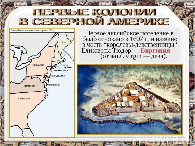 """ПЕРВЫЕ КОЛОНИИ В СЕВЕРНОЙ АМЕРИКЕ Первое английское поселение в было основано в 1607 г. и названо в честь """"королевы-девственницы"""" Елизаветы Тюдор — Виргиния (от англ. virgin — дева)."""