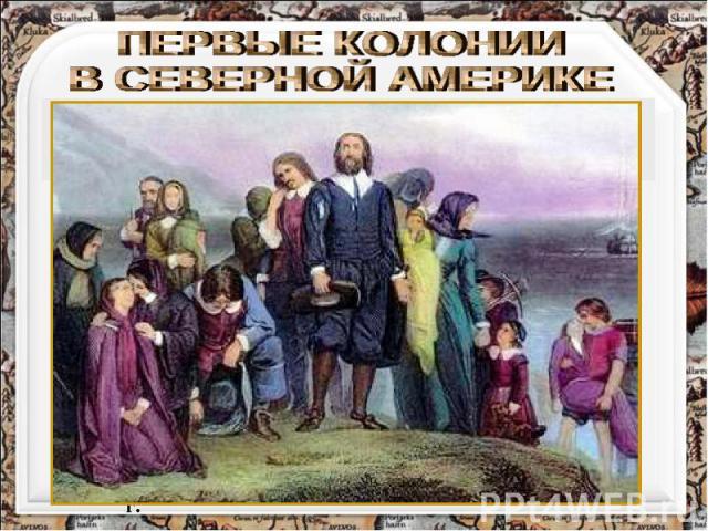 """ПЕРВЫЕ КОЛОНИИ В СЕВЕРНОЙ АМЕРИКЕ В 1620 г. корабль """"Мэйфлауэр"""" (""""майский цветок"""") высадил в северной части Виргинии группу из 102 """"отцов-пилигримов"""" — пуритан, бежавших от религиозных преследований. Корабль «Мейфлауэр». Худ.Уильям Холсалл. 1882 г."""