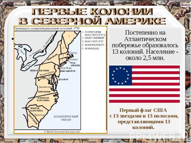 ПЕРВЫЕ КОЛОНИИ В СЕВЕРНОЙ АМЕРИКЕ Постепенно на Атлантическом побережье образовалось 13 колоний. Население - около 2,5 млн. Первый флаг США с 13 звездами и 13 полосами, представляющими 13 колоний.