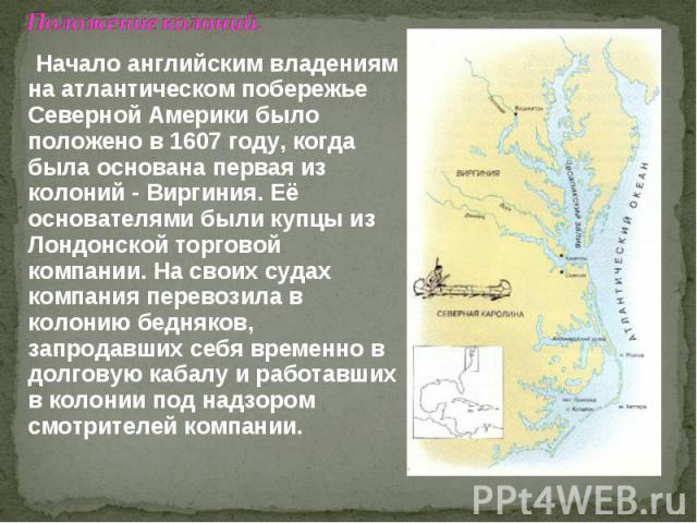 Положение колоний. Начало английским владениям на атлантическом побережье Северной Америки было положено в 1607 году, когда была основана первая из колоний - Виргиния. Её основателями были купцы из Лондонской торговой компании. На своих судах компан…