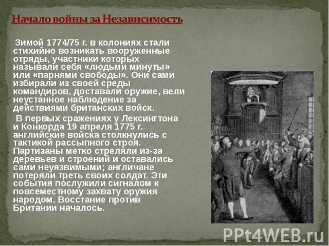 Начало войны за Независимость Зимой 1774/75 г. в колониях стали стихийно возникать вооруженные отряды, участники которых называли себя «людьми минуты» или «парнями свободы». Они сами избирали из своей среды командиров, доставали оружие, вели неустан…