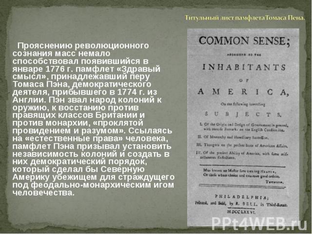 Титульный лист памфлета Томаса Пена. Прояснению революционного сознания масс немало способствовал появившийся в январе 1776 г. памфлет «Здравый смысл», принадлежавший перу Томаса Пэна, демократического деятеля, прибывшего в 1774 г. из Англии. Пэн зв…