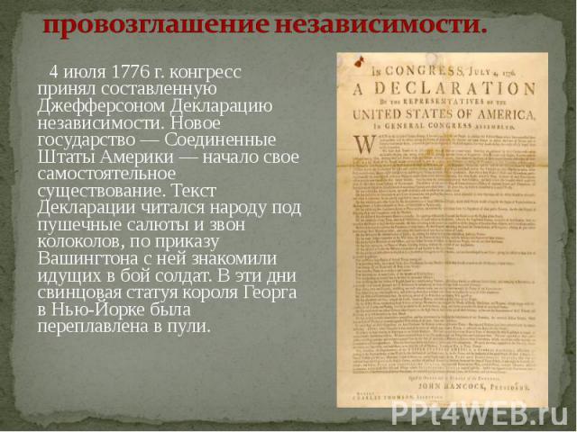 провозглашение независимости. 4 июля 1776 г. конгресс принял составленную Джефферсоном Декларацию независимости. Новое государство — Соединенные Штаты Америки — начало свое самостоятельное существование. Текст Декларации читался народу под пушечные …