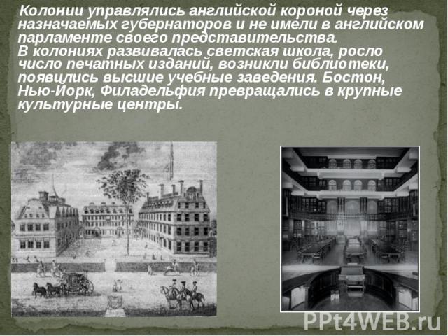 Колонии управлялись английской короной через назначаемых губернаторов и не имели в английском парламенте своего представительства. В колониях развивалась светская школа, росло число печатных изданий, возникли библиотеки, появились высшие учебные зав…