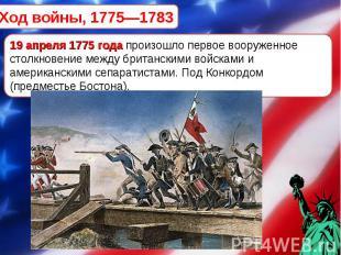 Ход войны, 1775—1783 19 апреля 1775 года произошло первое вооруженное столкновен