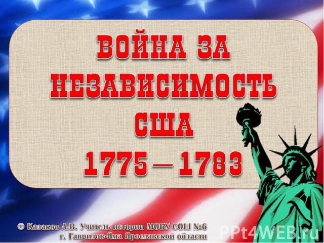 Война за независимость в США 1775–1783 © Казаков А.В. Учитель истории МОБУ СОШ №6 г. Гаврилов-Яма Ярославской области
