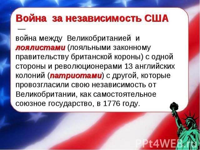 Война за независимость США — война между Великобританией и лоялистами (лояльными законному правительству британской короны) с одной стороны и революционерами 13 английских колоний (патриотами) с другой, которые провозгласили свою независимость от В…