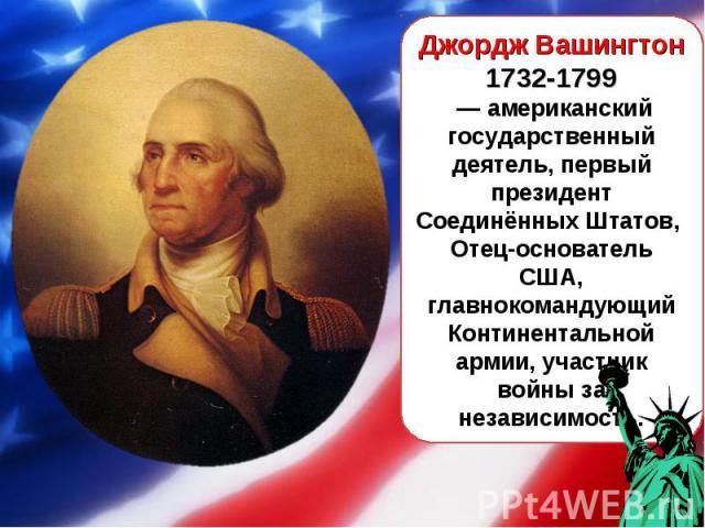 Джордж Вашингтон 1732-1799 — американский государственный деятель, первый президент Соединённых Штатов, Отец-основатель США, главнокомандующий Континентальной армии, участник войны за независимость.