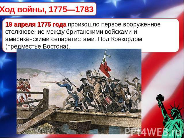 Ход войны, 1775—1783 19 апреля 1775 года произошло первое вооруженное столкновение между британскими войсками и американскими сепаратистами. Под Конкордом (предместье Бостона).