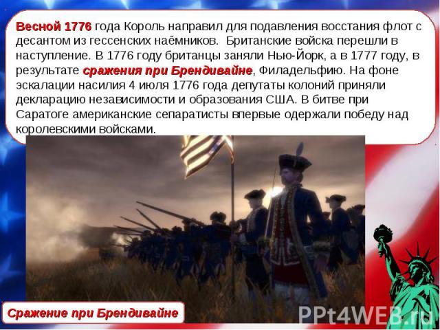 Весной 1776 года Король направил для подавления восстания флот с десантом из гессенских наёмников. Британские войска перешли в наступление. В 1776 году британцы заняли Нью-Йорк, а в 1777 году, в результате сражения при Брендивайне, Филадельфию. На ф…