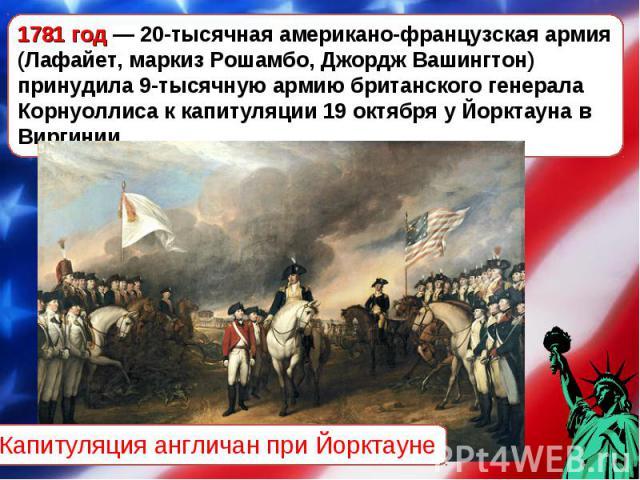 1781 год— 20-тысячная американо-французская армия (Лафайет, маркиз Рошамбо, Джордж Вашингтон) принудила 9-тысячную армию британского генерала Корнуоллиса к капитуляции 19 октября у Йорктауна в Виргинии. Капитуляция англичан при Йорктауне
