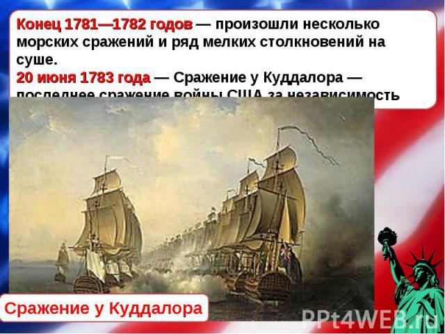 Конец 1781—1782 годов— произошли несколько морских сражений и ряд мелких столкновений на суше. 20 июня 1783 года— Сражение у Куддалора— последнее сражение войны США за независимость Сражение у Куддалора