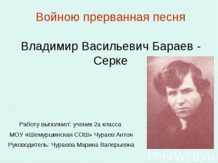 Войною прерванная песня Владимир Васильевич Бараев - Серке Работу выполнил: учен