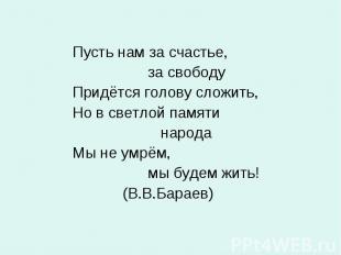 Пусть нам за счастье, за свободу Придётся голову сложить, Но в светлой памяти на