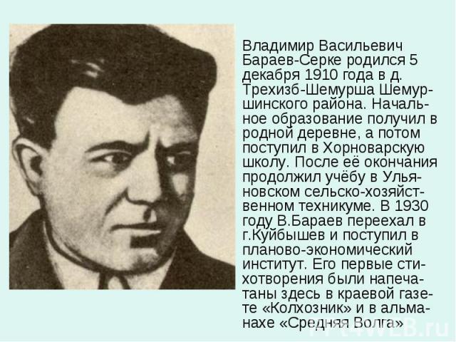 Владимир Васильевич Бараев-Серке родился 5 декабря 1910 года в д. Трехизб-Шемурша Шемур-шинского района. Началь-ное образование получил в родной деревне, а потом поступил в Хорноварскую школу. После её окончания продолжил учёбу в Улья-новском сельск…