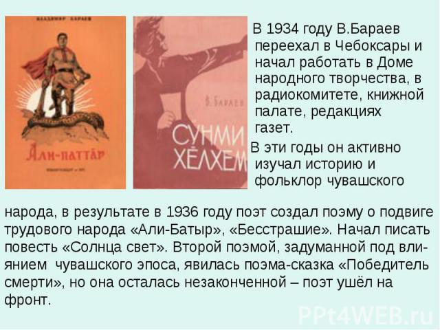 В 1934 году В.Бараев переехал в Чебоксары и начал работать в Доме народного творчества, в радиокомитете, книжной палате, редакциях газет. В эти годы он активно изучал историю и фольклор чувашского народа, в результате в 1936 году поэт создал поэму о…