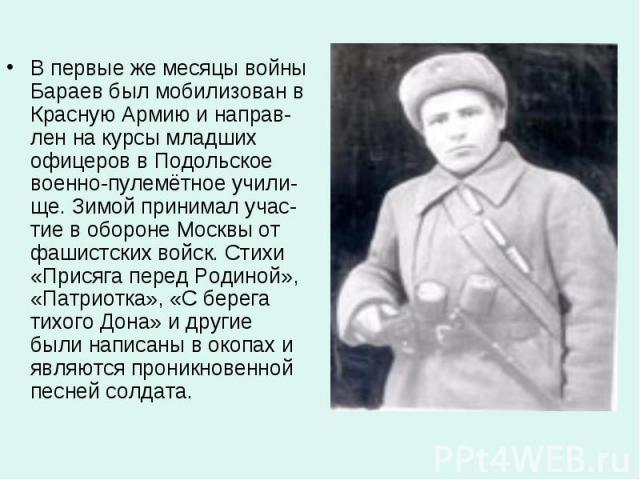 В первые же месяцы войны Бараев был мобилизован в Красную Армию и направ-лен на курсы младших офицеров в Подольское военно-пулемётное учили-ще. Зимой принимал учас-тие в обороне Москвы от фашистских войск. Стихи «Присяга перед Родиной», «Патриотка»,…