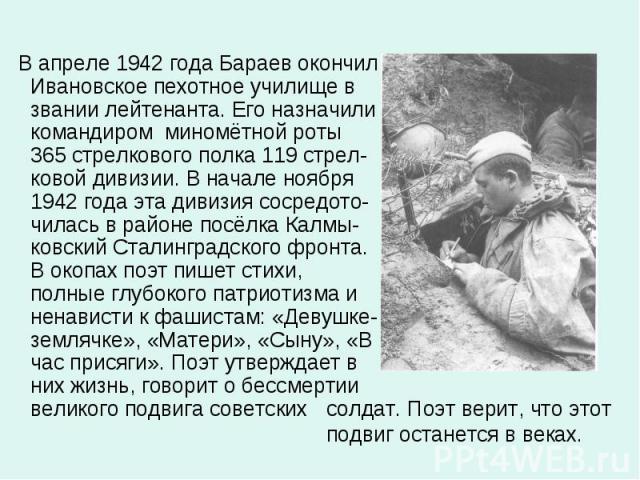 В апреле 1942 года Бараев окончил Ивановское пехотное училище в звании лейтенанта. Его назначили командиром миномётной роты 365 стрелкового полка 119 стрел-ковой дивизии. В начале ноября 1942 года эта дивизия сосредото-чилась в районе посёлка Калмы-…