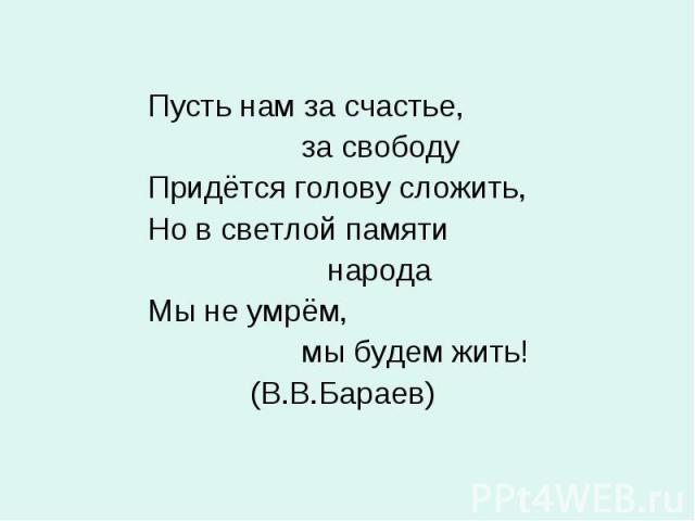 Пусть нам за счастье, за свободу Придётся голову сложить, Но в светлой памяти народа Мы не умрём, мы будем жить! (В.В.Бараев)