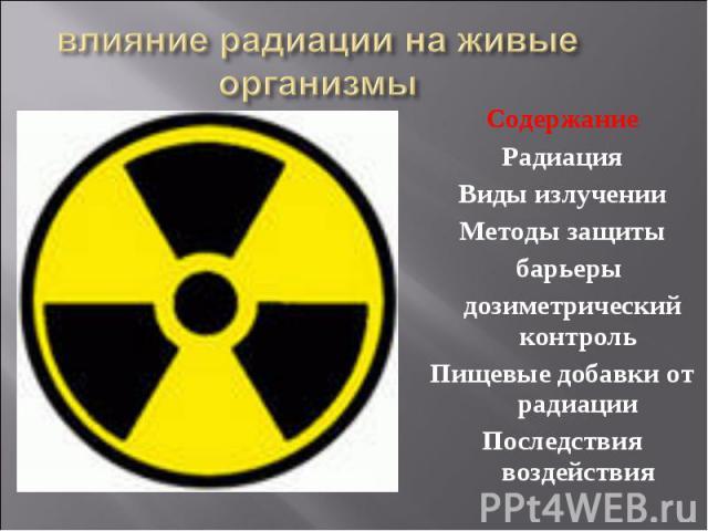 влияние радиации на живые организмы Содержание Радиация Виды излучении Методы защиты барьеры дозиметрический контроль Пищевые добавки от радиации Последствия воздействия