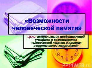 «Возможности человеческой памяти» Цель: актуализация представлений учащихся о во