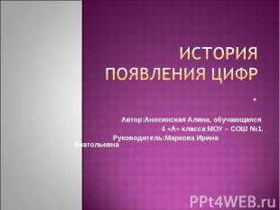 История появления цифр Автор:Аносинская Алина, обучающаяся 4 «А» класса МОУ – СО