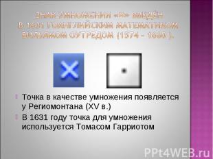 Знак умножения «×» введён в 1631 гоанглийским математиком Вильямом Оутредом (157